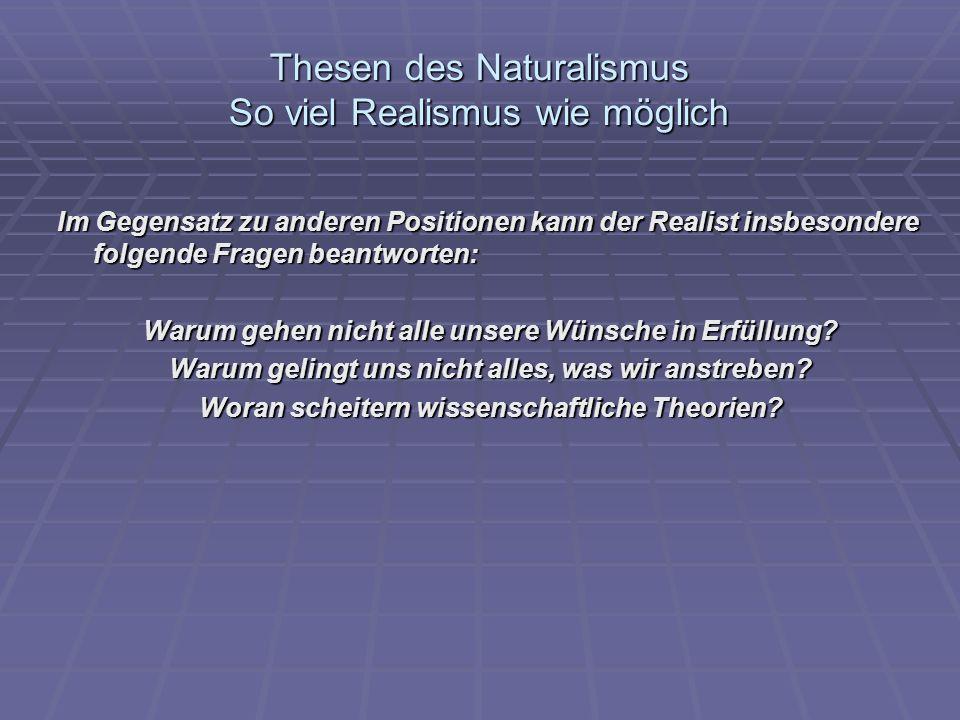 Thesen des Naturalismus So viel Realismus wie möglich Im Gegensatz zu anderen Positionen kann der Realist insbesondere folgende Fragen beantworten: Wa
