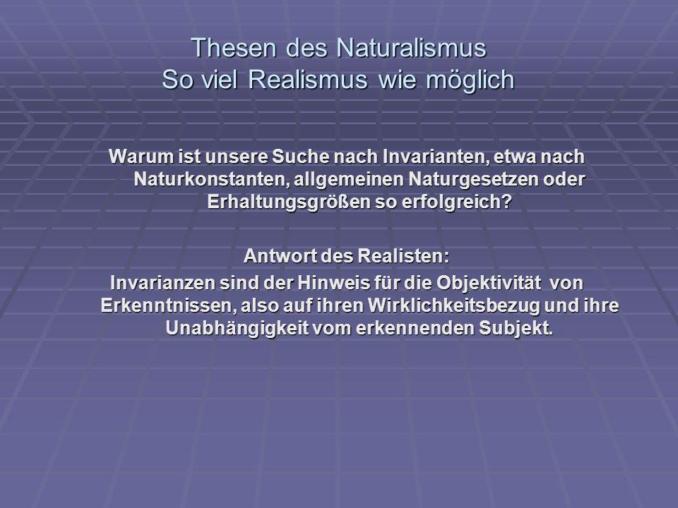 Thesen des Naturalismus So viel Realismus wie möglich Warum ist unsere Suche nach Invarianten, etwa nach Naturkonstanten, allgemeinen Naturgesetzen od