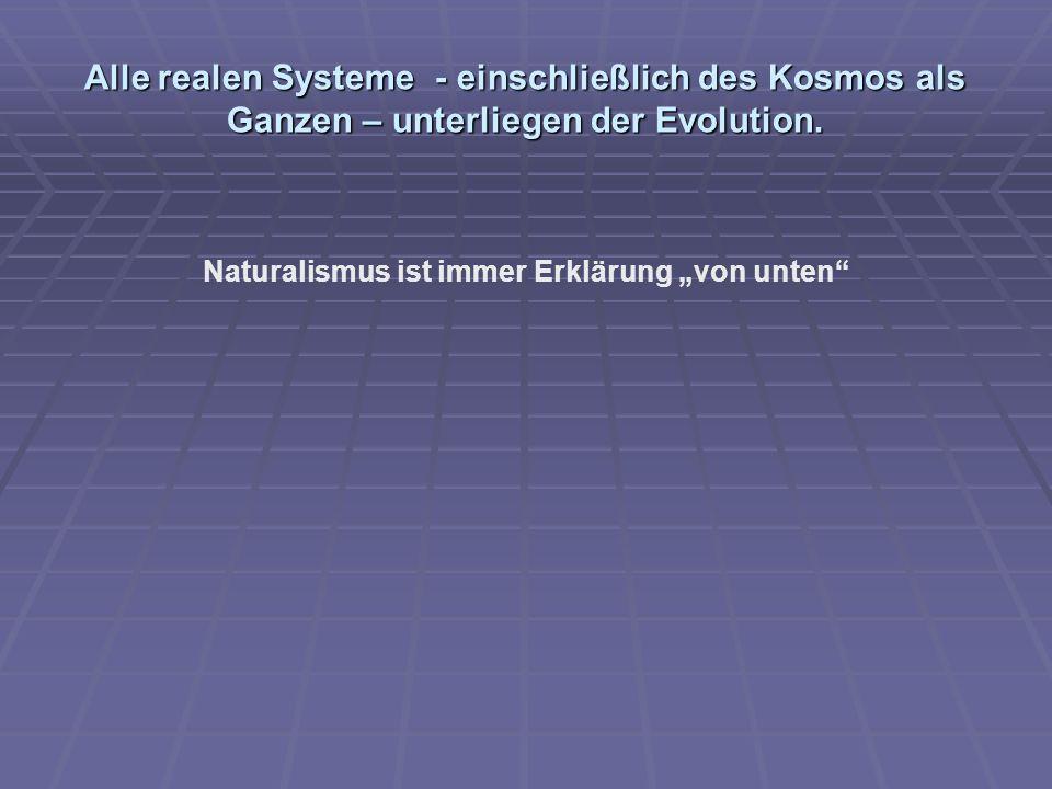 Alle realen Systeme - einschließlich des Kosmos als Ganzen – unterliegen der Evolution. Naturalismus ist immer Erklärung von unten