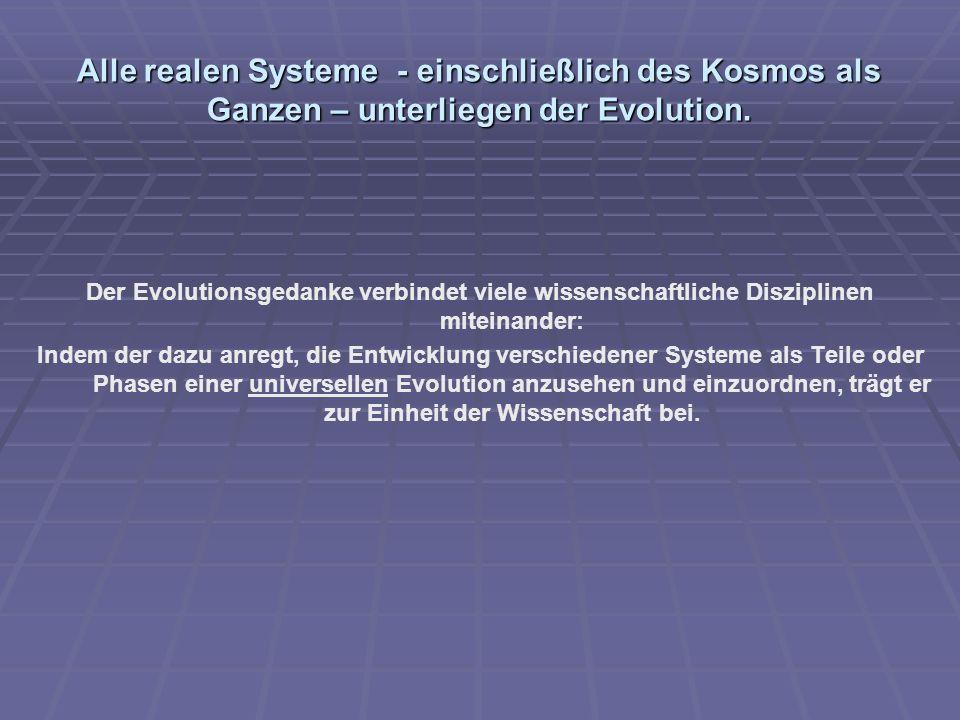 Alle realen Systeme - einschließlich des Kosmos als Ganzen – unterliegen der Evolution. Der Evolutionsgedanke verbindet viele wissenschaftliche Diszip