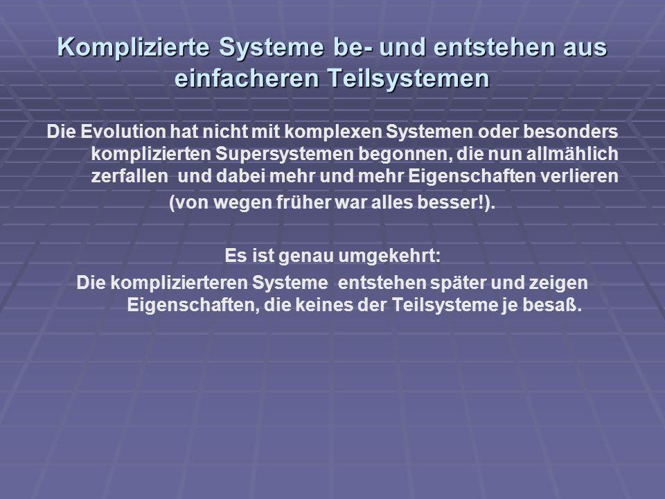 Komplizierte Systeme be- und entstehen aus einfacheren Teilsystemen Die Evolution hat nicht mit komplexen Systemen oder besonders komplizierten Supers