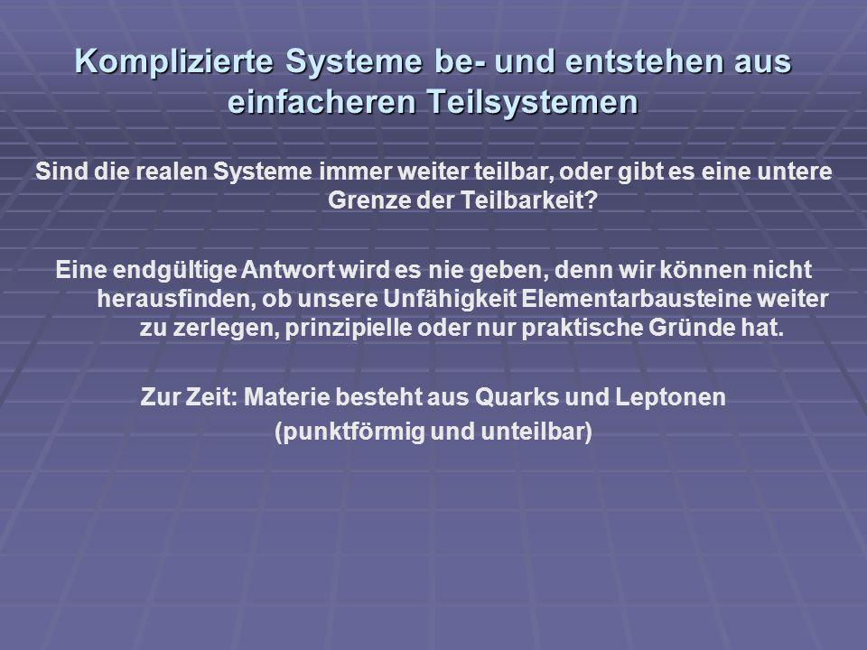 Komplizierte Systeme be- und entstehen aus einfacheren Teilsystemen Sind die realen Systeme immer weiter teilbar, oder gibt es eine untere Grenze der