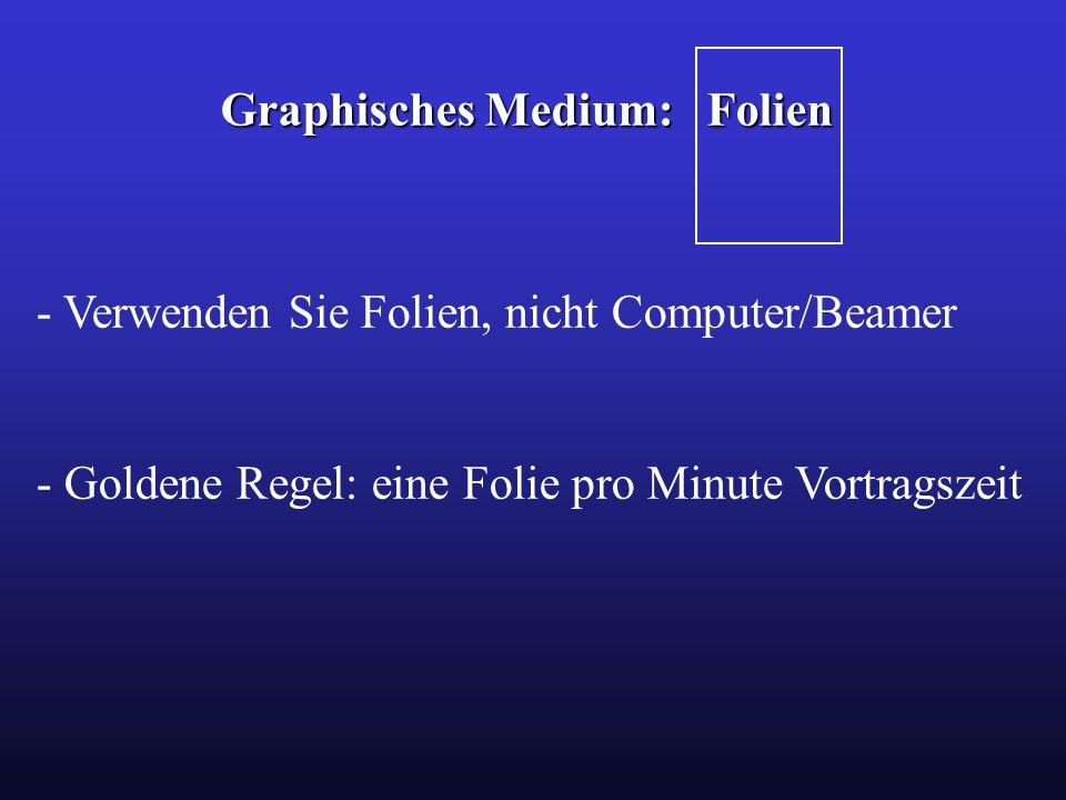 Graphisches Medium: Folien - Verwenden Sie Folien, nicht Computer/Beamer - Goldene Regel: eine Folie pro Minute Vortragszeit