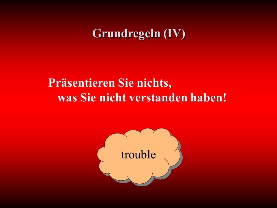 Präsentieren Sie nichts, was Sie nicht verstanden haben! Grundregeln (IV) trouble
