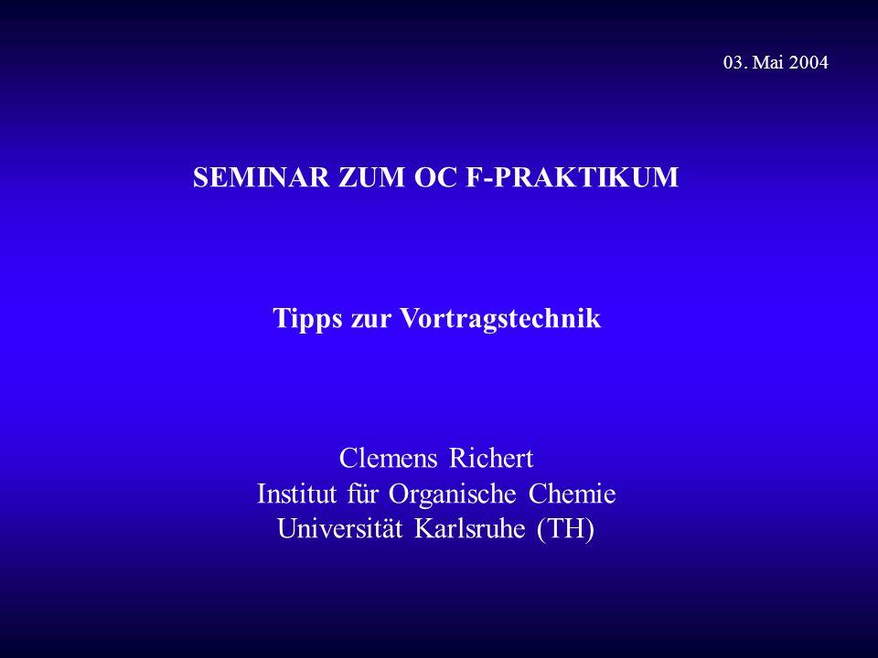 SEMINAR ZUM OC F-PRAKTIKUM Tipps zur Vortragstechnik Clemens Richert Institut für Organische Chemie Universität Karlsruhe (TH) 03.