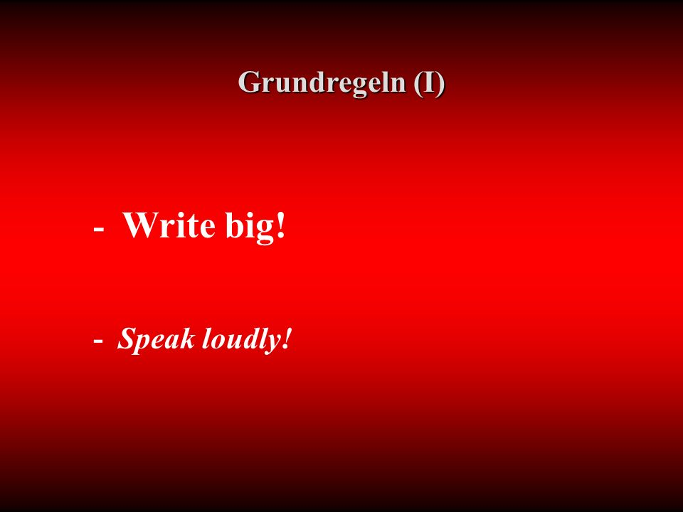 - Write big! - Speak loudly! Grundregeln (I)