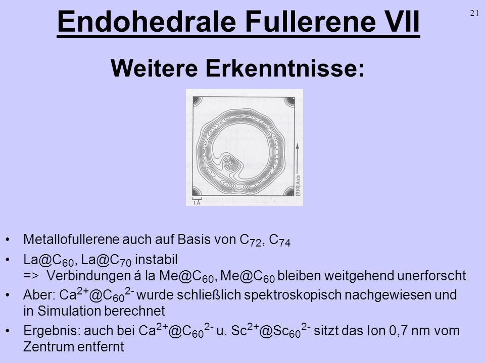 21 Endohedrale Fullerene VII Weitere Erkenntnisse: Metallofullerene auch auf Basis von C 72, C 74 La@C 60, La@C 70 instabil => Verbindungen á la Me@C