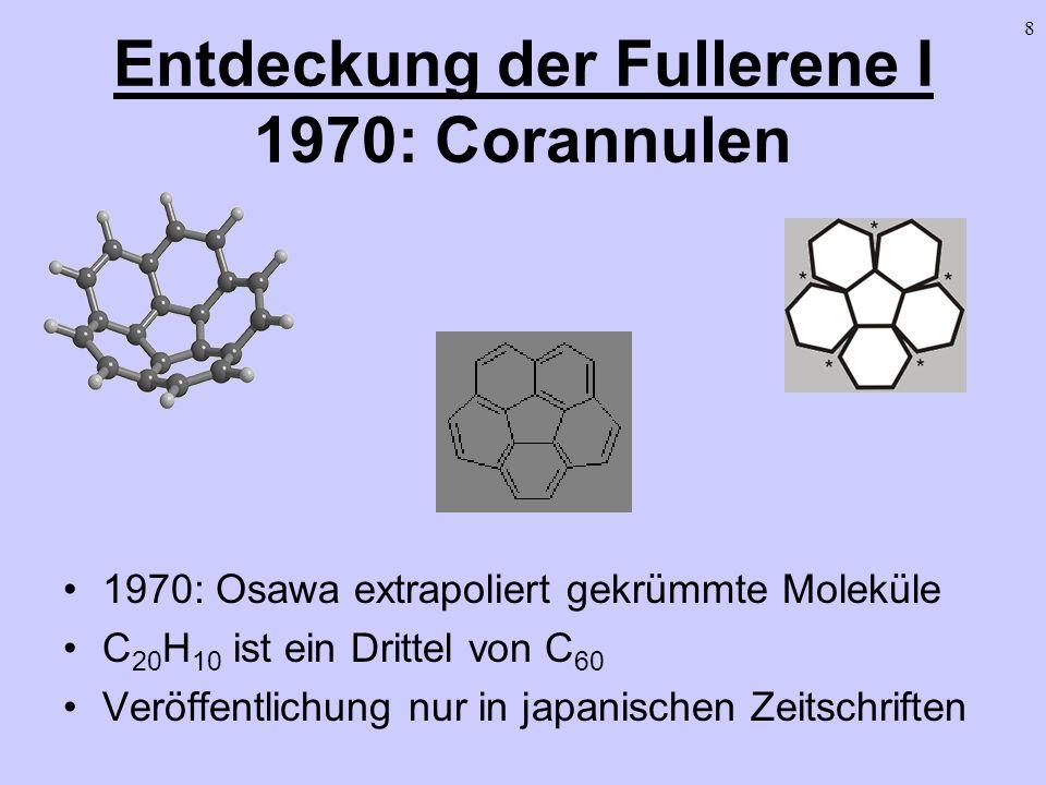 8 Entdeckung der Fullerene I 1970: Corannulen 1970: Osawa extrapoliert gekrümmte Moleküle C 20 H 10 ist ein Drittel von C 60 Veröffentlichung nur in j