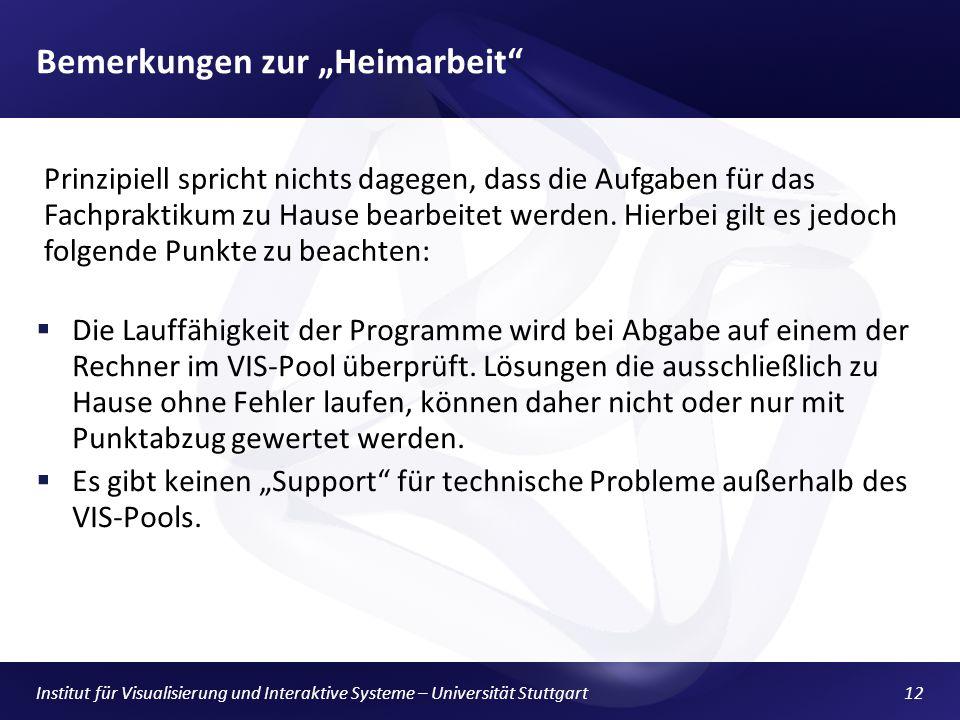 Institut für Visualisierung und Interaktive Systeme – Universität Stuttgart12 Bemerkungen zur Heimarbeit Die Lauffähigkeit der Programme wird bei Abgabe auf einem der Rechner im VIS-Pool überprüft.