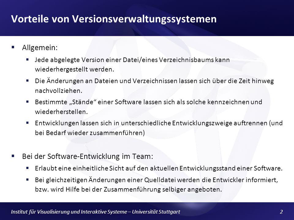 Institut für Visualisierung und Interaktive Systeme – Universität Stuttgart2 Vorteile von Versionsverwaltungssystemen Allgemein: Jede abgelegte Version einer Datei/eines Verzeichnisbaums kann wiederhergestellt werden.