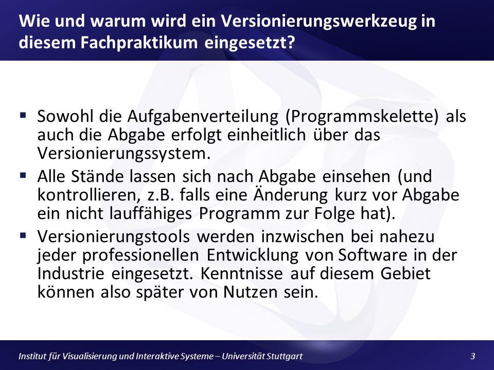 Institut für Visualisierung und Interaktive Systeme – Universität Stuttgart3 Wie und warum wird ein Versionierungswerkzeug in diesem Fachpraktikum eingesetzt.