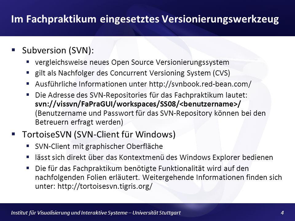 Institut für Visualisierung und Interaktive Systeme – Universität Stuttgart4 Im Fachpraktikum eingesetztes Versionierungswerkzeug Subversion (SVN): vergleichsweise neues Open Source Versionierungssystem gilt als Nachfolger des Concurrent Versioning System (CVS) Ausführliche Informationen unter http://svnbook.red-bean.com/ Die Adresse des SVN-Repositories für das Fachpraktikum lautet: svn://vissvn/FaPraGUI/workspaces/SS08/ / (Benutzername und Passwort für das SVN-Repository können bei den Betreuern erfragt werden) TortoiseSVN (SVN-Client für Windows) SVN-Client mit graphischer Oberfläche lässt sich direkt über das Kontextmenü des Windows Explorer bedienen Die für das Fachpraktikum benötigte Funktionalität wird auf den nachfolgenden Folien erläutert.