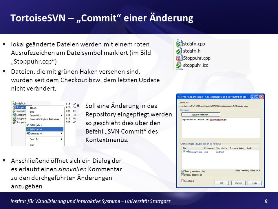 Institut für Visualisierung und Interaktive Systeme – Universität Stuttgart8 TortoiseSVN – Commit einer Änderung lokal geänderte Dateien werden mit einem roten Ausrufezeichen am Dateisymbol markiert (im Bild Stoppuhr.ccp) Dateien, die mit grünen Haken versehen sind, wurden seit dem Checkout bzw.