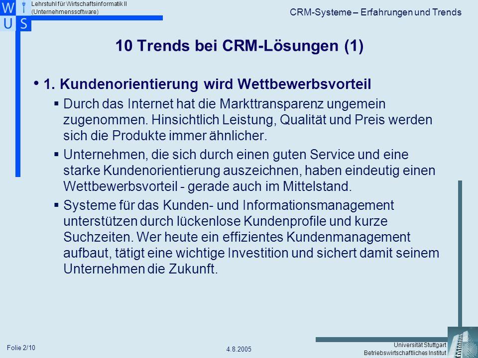 Lehrstuhl für Wirtschaftsinformatik II (Unternehmenssoftware) Universität Stuttgart Betriebswirtschaftliches Institut CRM-Systeme – Erfahrungen und Trends 4.8.2005 Folie 3/10 10 Trends bei CRM-Lösungen (2) 2.