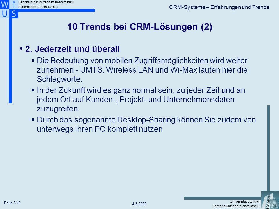 Lehrstuhl für Wirtschaftsinformatik II (Unternehmenssoftware) Universität Stuttgart Betriebswirtschaftliches Institut CRM-Systeme – Erfahrungen und Trends 4.8.2005 Folie 4/10 10 Trends bei CRM-Lösungen (3) 3.