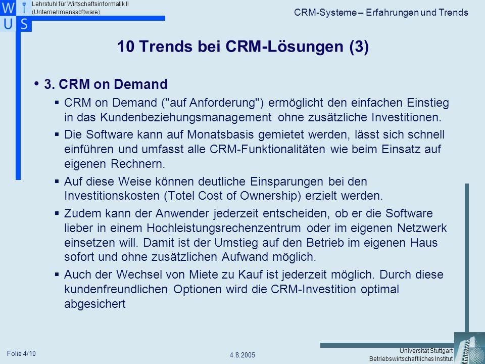 Lehrstuhl für Wirtschaftsinformatik II (Unternehmenssoftware) Universität Stuttgart Betriebswirtschaftliches Institut CRM-Systeme – Erfahrungen und Trends 4.8.2005 Folie 5/10 10 Trends bei CRM-Lösungen (4) 4.