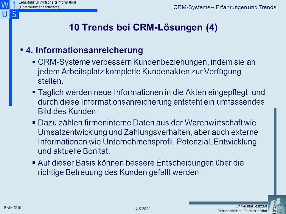 Lehrstuhl für Wirtschaftsinformatik II (Unternehmenssoftware) Universität Stuttgart Betriebswirtschaftliches Institut CRM-Systeme – Erfahrungen und Trends 4.8.2005 Folie 6/10 10 Trends bei CRM-Lösungen (5) 5.