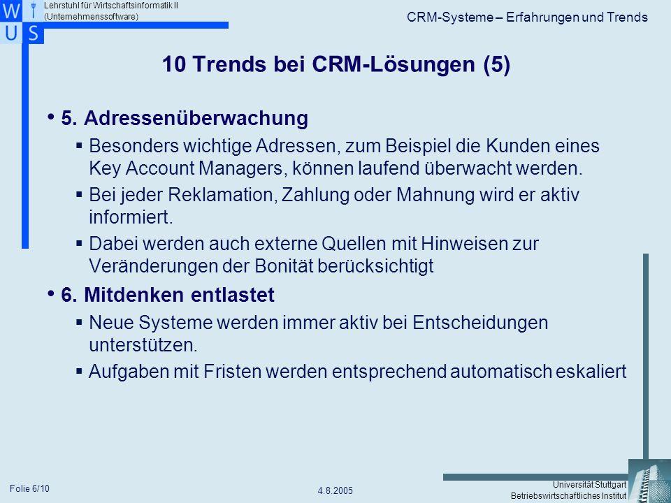 Lehrstuhl für Wirtschaftsinformatik II (Unternehmenssoftware) Universität Stuttgart Betriebswirtschaftliches Institut CRM-Systeme – Erfahrungen und Trends 4.8.2005 Folie 7/10 10 Trends bei CRM-Lösungen (6) 7.