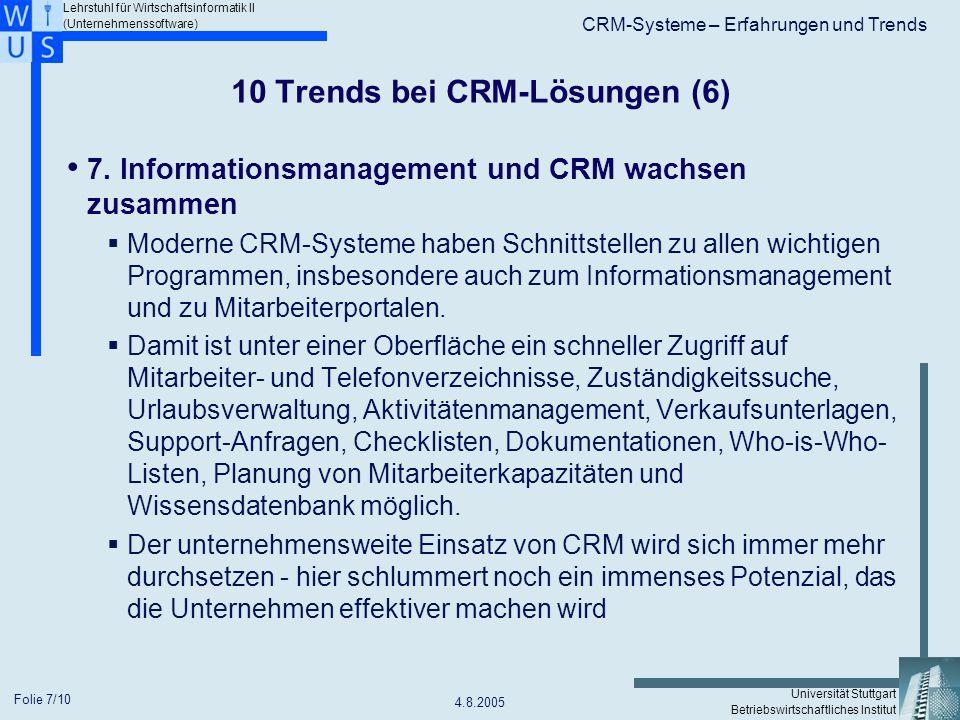 Lehrstuhl für Wirtschaftsinformatik II (Unternehmenssoftware) Universität Stuttgart Betriebswirtschaftliches Institut CRM-Systeme – Erfahrungen und Trends 4.8.2005 Folie 8/10 10 Trends bei CRM-Lösungen (7) 8.