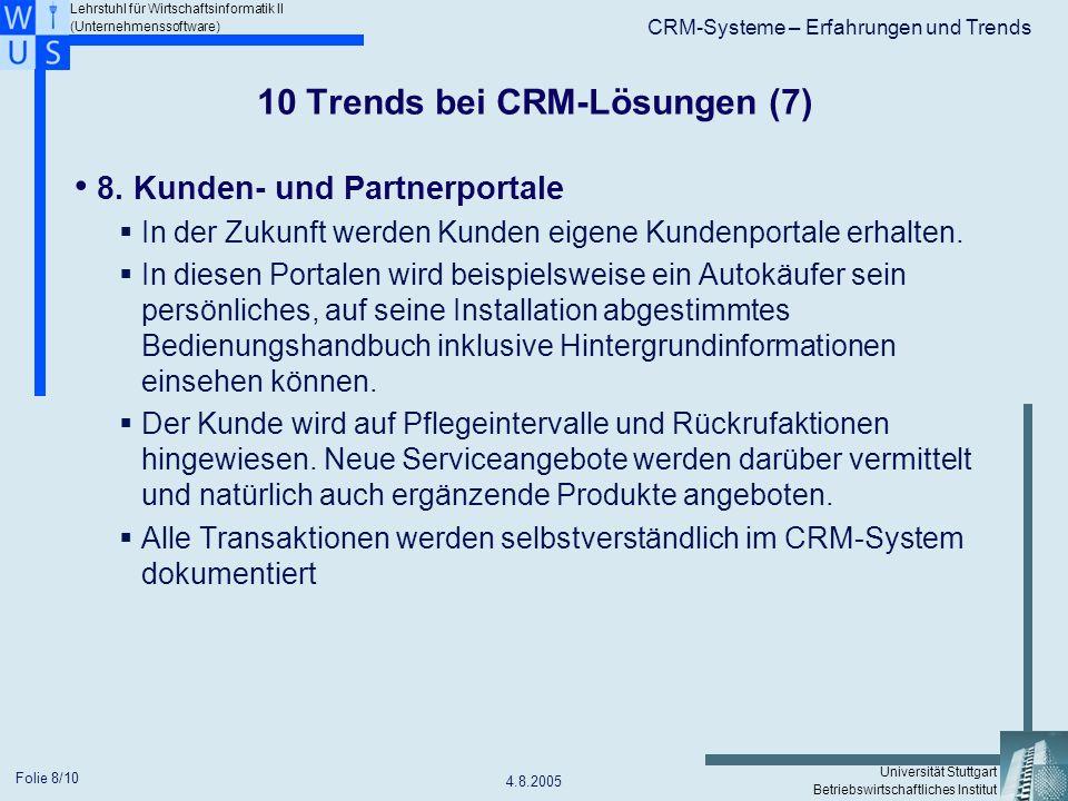 Lehrstuhl für Wirtschaftsinformatik II (Unternehmenssoftware) Universität Stuttgart Betriebswirtschaftliches Institut CRM-Systeme – Erfahrungen und Trends 4.8.2005 Folie 9/10 10 Trends bei CRM-Lösungen (8) 9.