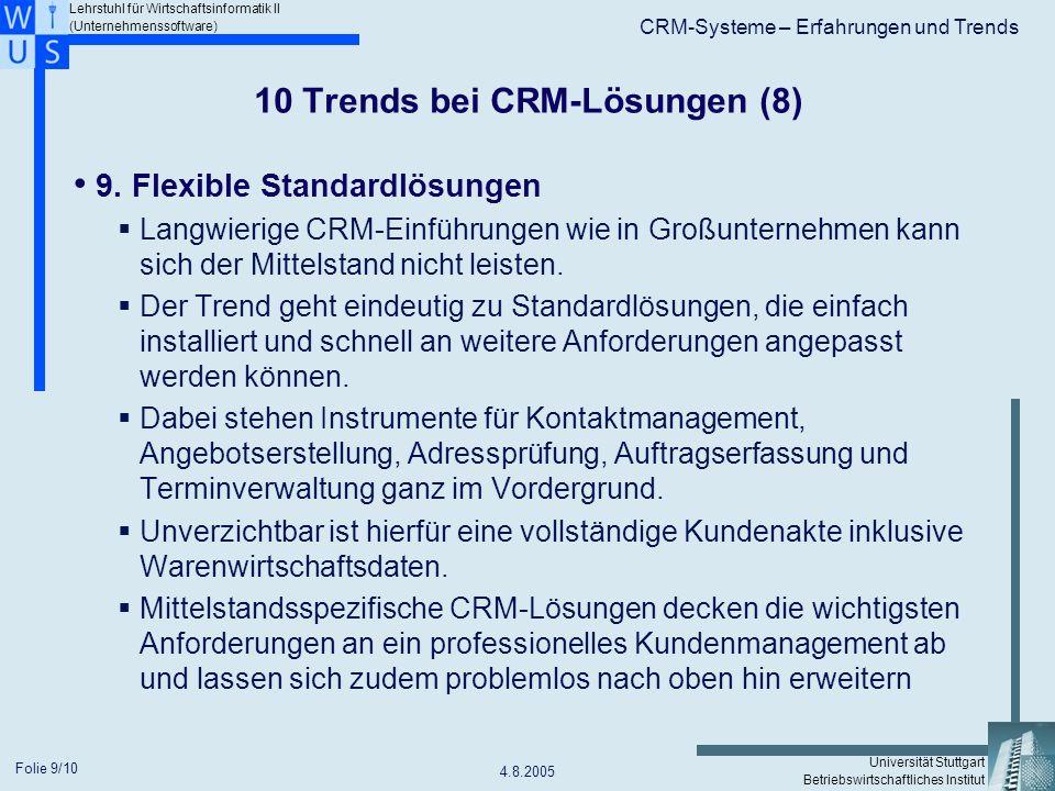 Lehrstuhl für Wirtschaftsinformatik II (Unternehmenssoftware) Universität Stuttgart Betriebswirtschaftliches Institut CRM-Systeme – Erfahrungen und Trends 4.8.2005 Folie 10/10 10 Trends bei CRM-Lösungen (9) 10.
