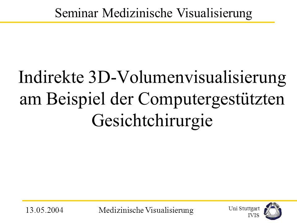 Uni Stuttgart IVIS 13.05.2004Medizinische Visualisierung Wesentliche Punkte und Vorgehensweisen bei computergestützter Gesichtchirurgie 1.Datenbeschaffung mit CT 2.3D Schädel- und Kieferanalyse für operative Diagnose 3.Simulation der OP, inklusive der Knochendurchtrennung 4.Vorherbestimmung der Position des Weichgewebes 3.