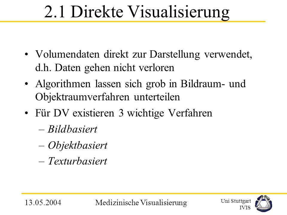 Uni Stuttgart IVIS 13.05.2004Medizinische Visualisierung 2.1 Direkte Visualisierung Volumendaten direkt zur Darstellung verwendet, d.h.
