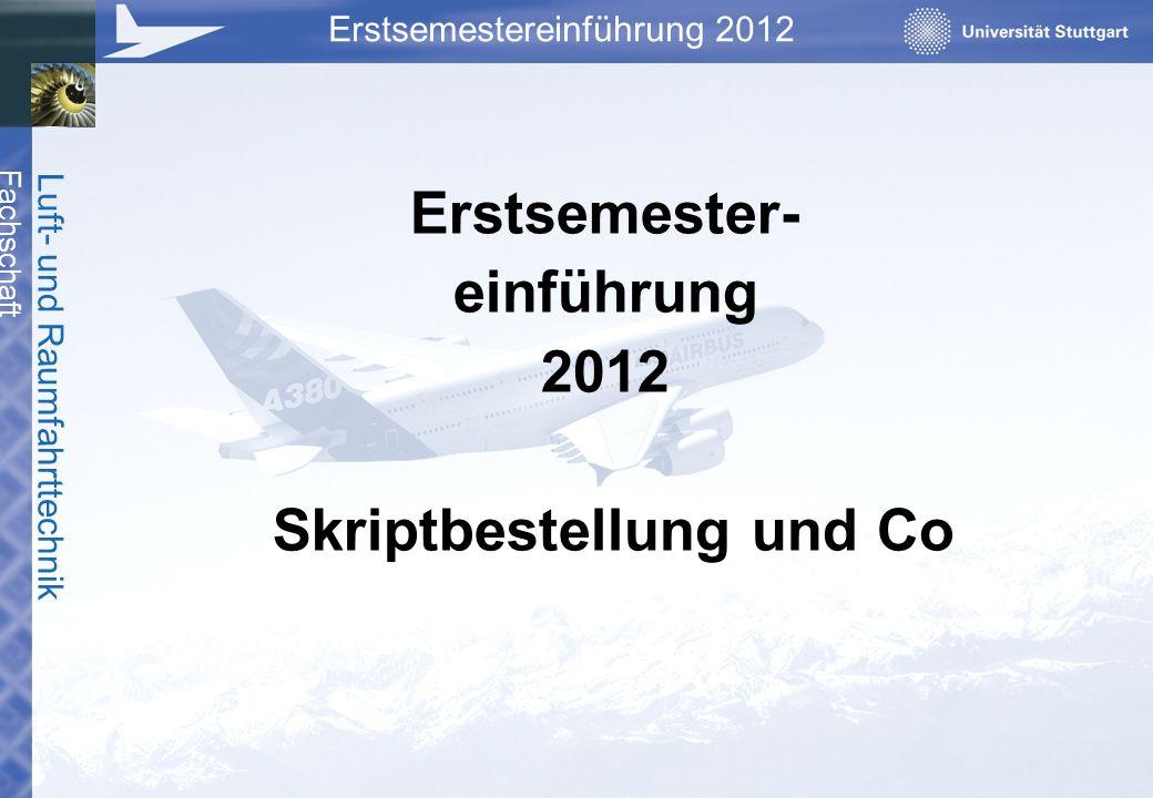 Fachschaft Luft- und Raumfahrttechnik Erstsemestereinführung 2012 Erstsemester- einführung 2012 Skriptbestellung und Co