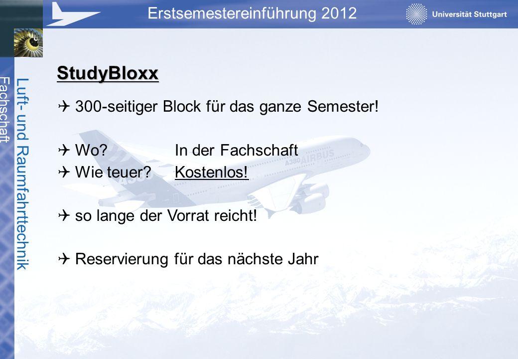 Fachschaft Luft- und Raumfahrttechnik Erstsemestereinführung 2012 StudyBloxx 300-seitiger Block für das ganze Semester! Wo?In der Fachschaft Wie teuer