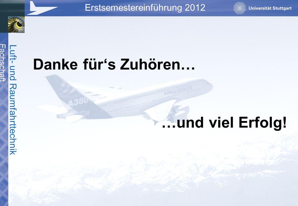 Fachschaft Luft- und Raumfahrttechnik Erstsemestereinführung 2012 Danke fürs Zuhören… …und viel Erfolg!
