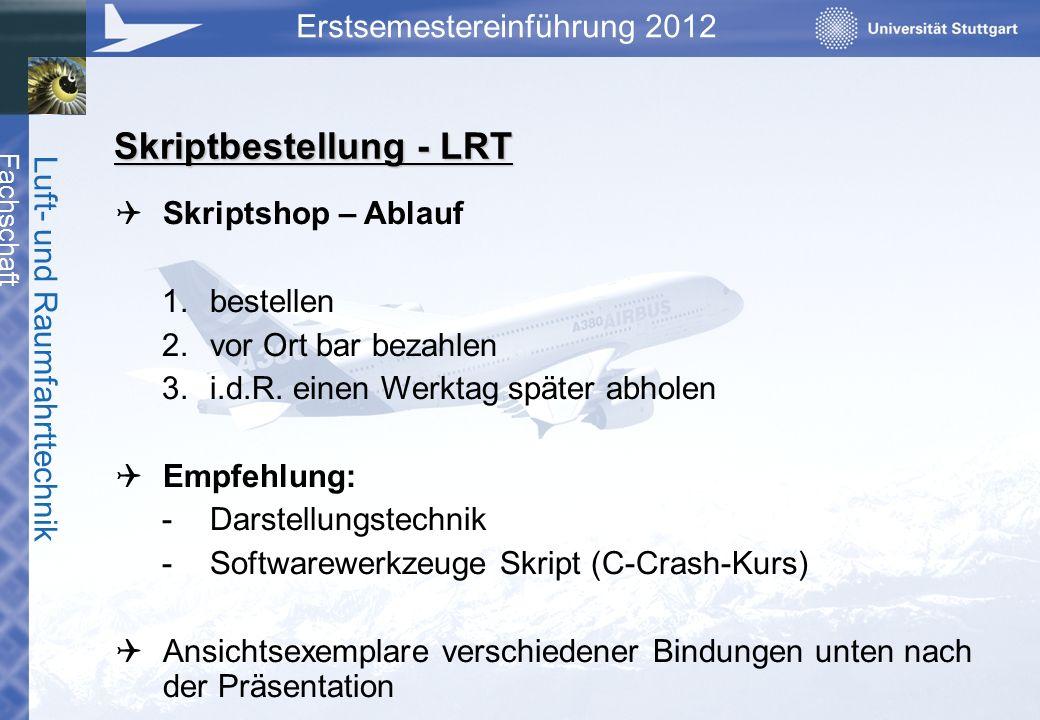 Fachschaft Luft- und Raumfahrttechnik Erstsemestereinführung 2012 Skriptbestellung - LRT Skriptshop – Ablauf 1.bestellen 2.vor Ort bar bezahlen 3.i.d.