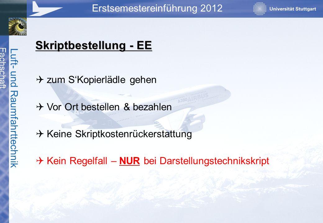 Fachschaft Luft- und Raumfahrttechnik Erstsemestereinführung 2012 Skriptbestellung - EE zum SKopierlädle gehen Vor Ort bestellen & bezahlen Keine Skri