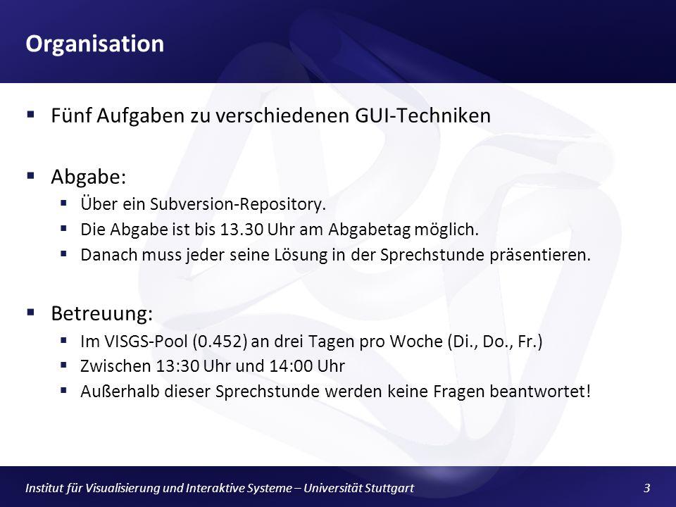 Institut für Visualisierung und Interaktive Systeme – Universität Stuttgart3 Organisation Fünf Aufgaben zu verschiedenen GUI-Techniken Abgabe: Über ein Subversion-Repository.