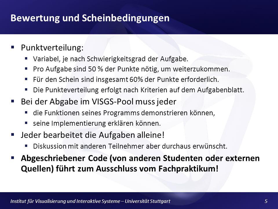 Institut für Visualisierung und Interaktive Systeme – Universität Stuttgart5 Bewertung und Scheinbedingungen Punktverteilung: Variabel, je nach Schwierigkeitsgrad der Aufgabe.