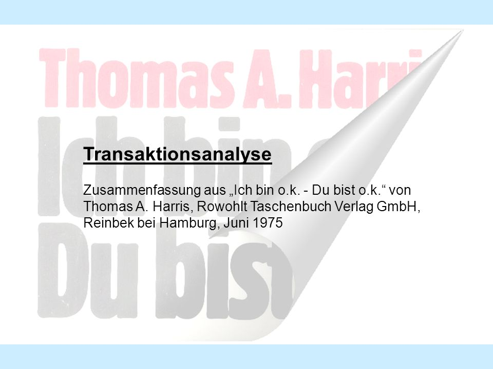 Transaktionsanalyse Zusammenfassung aus Ich bin o.k. - Du bist o.k. von Thomas A. Harris, Rowohlt Taschenbuch Verlag GmbH, Reinbek bei Hamburg, Juni 1