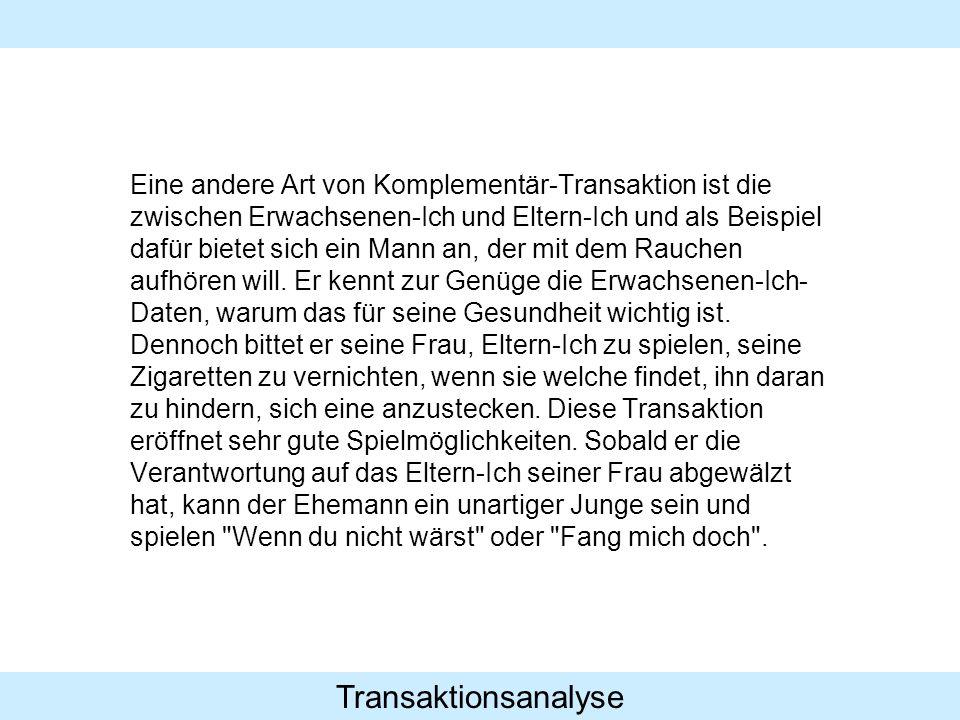 Transaktionsanalyse Eine andere Art von Komplementär-Transaktion ist die zwischen Erwachsenen-Ich und Eltern-Ich und als Beispiel dafür bietet sich ei