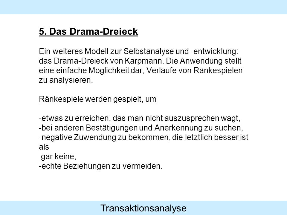 Transaktionsanalyse 5. Das Drama-Dreieck Ein weiteres Modell zur Selbstanalyse und -entwicklung: das Drama-Dreieck von Karpmann. Die Anwendung stellt