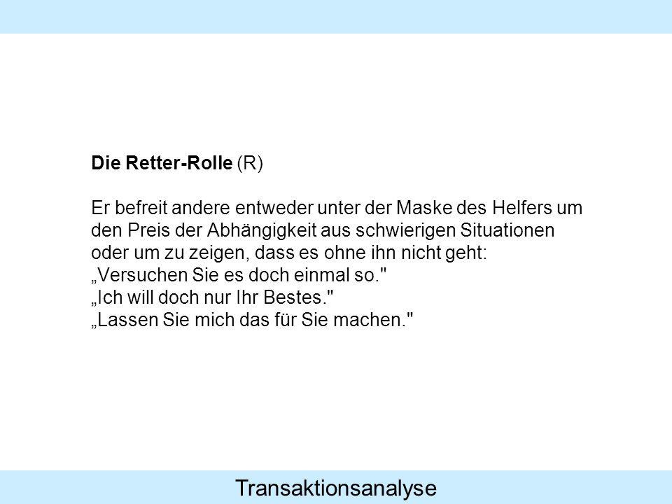 Transaktionsanalyse Die Retter-Rolle (R) Er befreit andere entweder unter der Maske des Helfers um den Preis der Abhängigkeit aus schwierigen Situatio