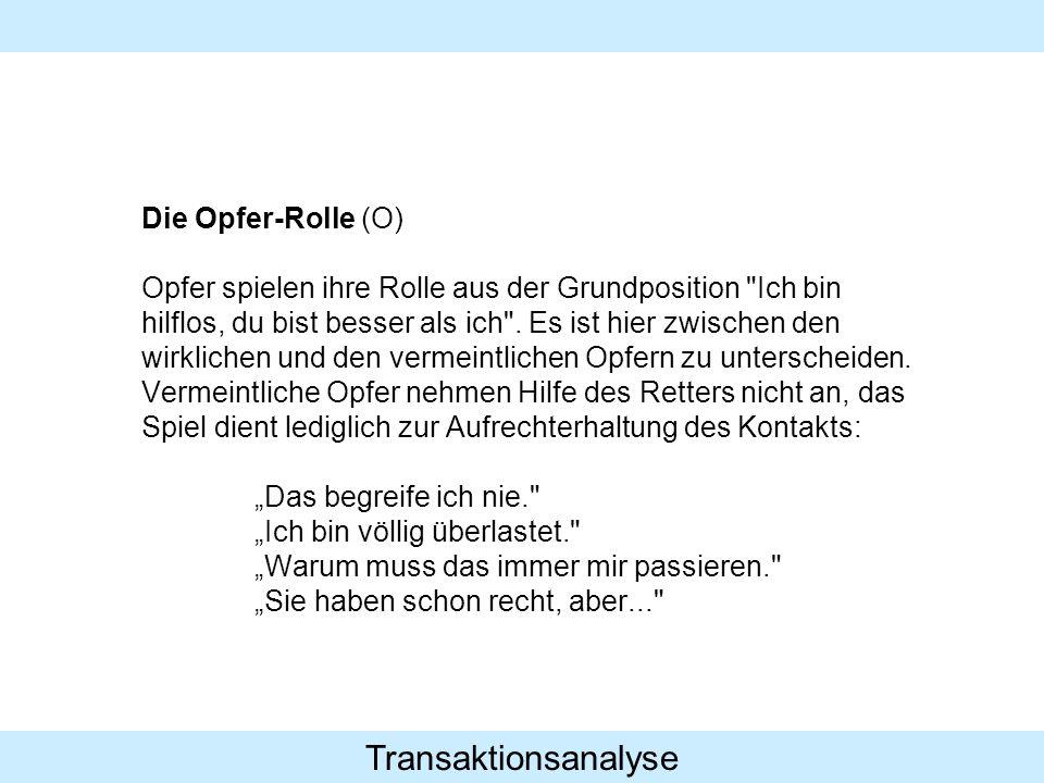 Transaktionsanalyse Die Opfer-Rolle (O) Opfer spielen ihre Rolle aus der Grundposition