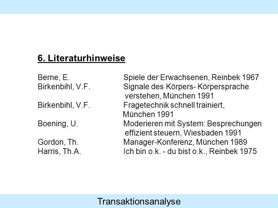 Transaktionsanalyse 6. Literaturhinweise Berne, E.Spiele der Erwachsenen, Reinbek 1967 Birkenbihl, V.F.Signale des Körpers- Körpersprache verstehen, M