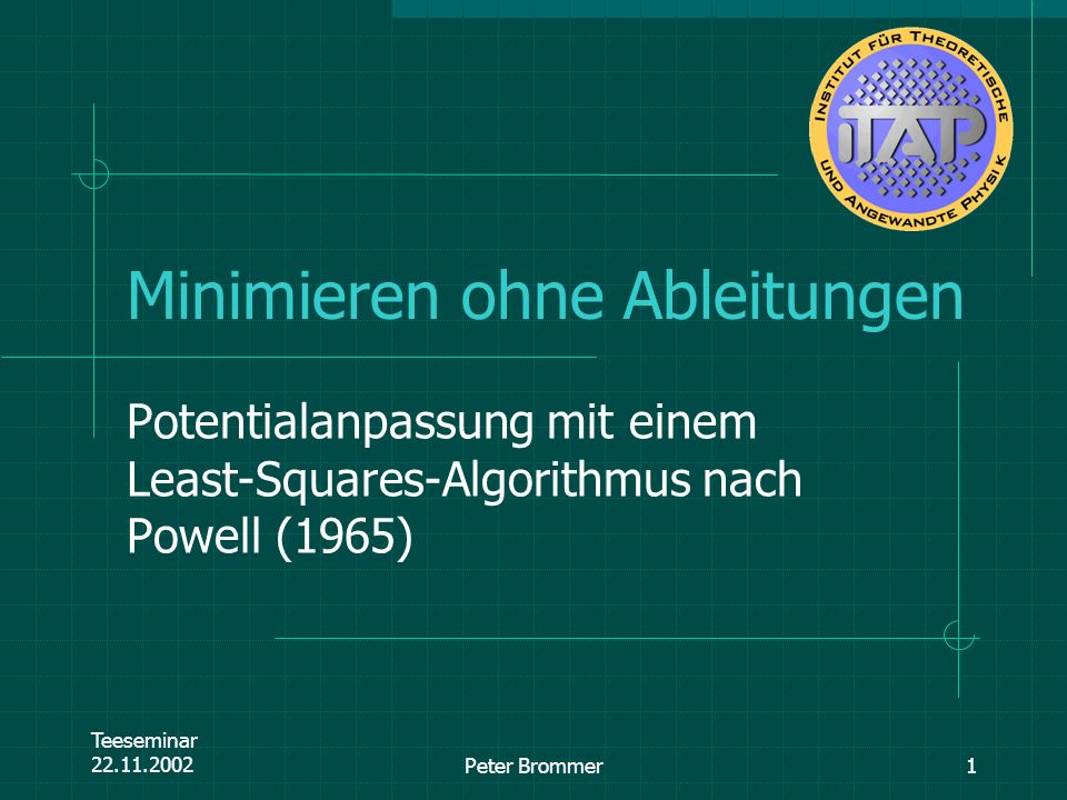 Teeseminar 22.11.2002Peter Brommer1 Minimieren ohne Ableitungen Potentialanpassung mit einem Least-Squares-Algorithmus nach Powell (1965)