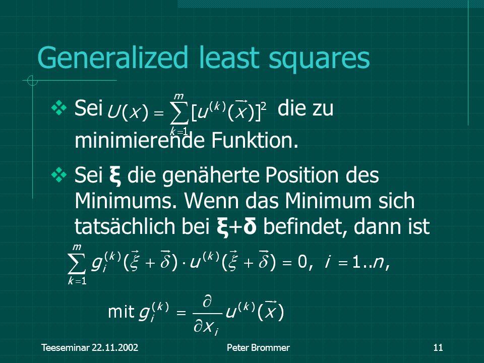Teeseminar 22.11.2002Peter Brommer11 Generalized least squares Sei die zu minimierende Funktion. Sei ξ die genäherte Position des Minimums. Wenn das M