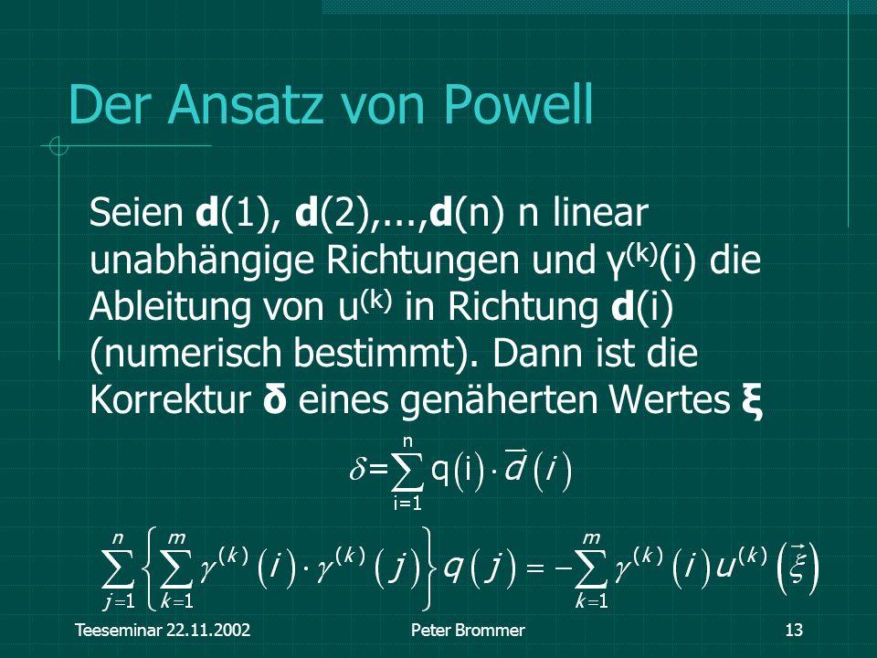 Teeseminar 22.11.2002Peter Brommer13 Der Ansatz von Powell Seien d(1), d(2),...,d(n) n linear unabhängige Richtungen und γ (k) (i) die Ableitung von u