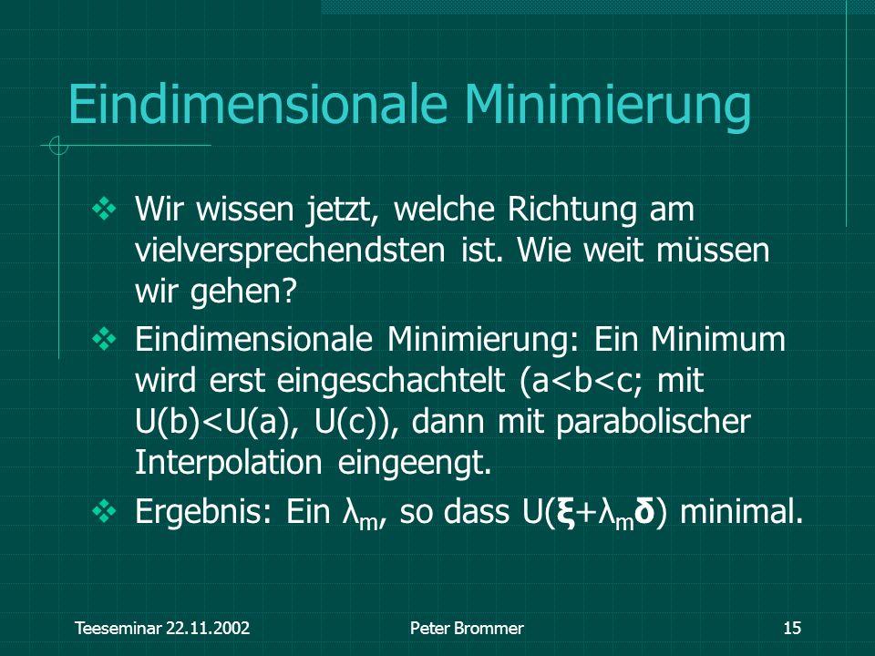 Teeseminar 22.11.2002Peter Brommer15 Eindimensionale Minimierung Wir wissen jetzt, welche Richtung am vielversprechendsten ist. Wie weit müssen wir ge
