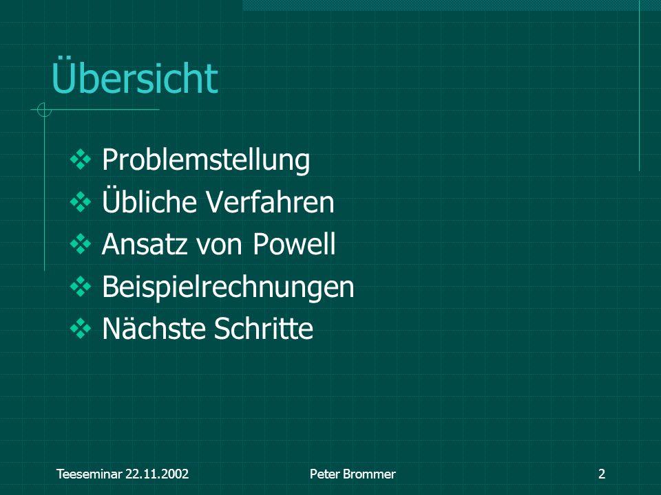 Teeseminar 22.11.2002Peter Brommer2 Übersicht Problemstellung Übliche Verfahren Ansatz von Powell Beispielrechnungen Nächste Schritte
