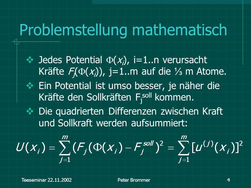 Teeseminar 22.11.2002Peter Brommer4 Problemstellung mathematisch Jedes Potential (x i ), i=1..n verursacht Kräfte F j ( (x i )), j=1..m auf die m Atom