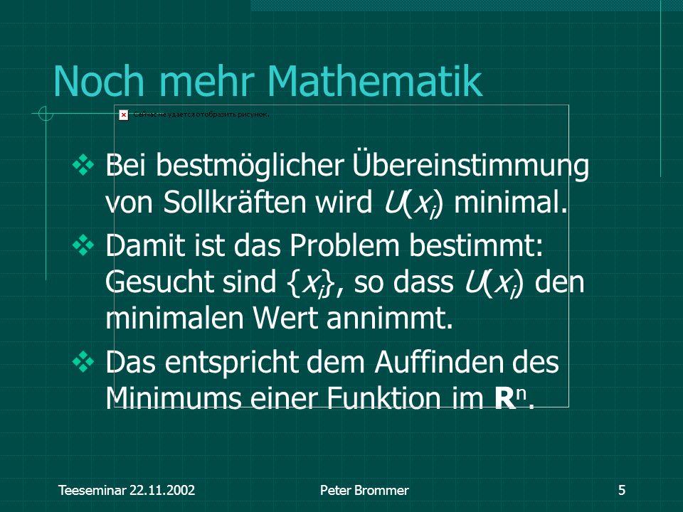 Teeseminar 22.11.2002Peter Brommer5 Noch mehr Mathematik Bei bestmöglicher Übereinstimmung von Sollkräften wird U(x i ) minimal. Damit ist das Problem