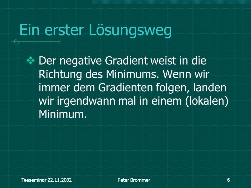 Teeseminar 22.11.2002Peter Brommer6 Ein erster Lösungsweg Der negative Gradient weist in die Richtung des Minimums. Wenn wir immer dem Gradienten folg