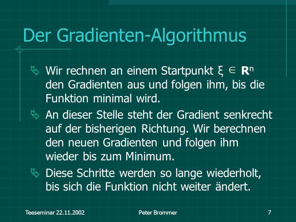 Teeseminar 22.11.2002Peter Brommer7 Der Gradienten-Algorithmus Wir rechnen an einem Startpunkt ξ R n den Gradienten aus und folgen ihm, bis die Funkti