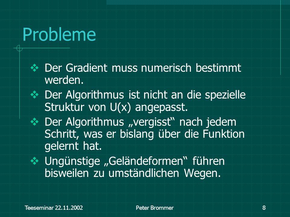 Teeseminar 22.11.2002Peter Brommer8 Probleme Der Gradient muss numerisch bestimmt werden. Der Algorithmus ist nicht an die spezielle Struktur von U(x)
